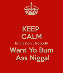 keep-calm-bitch-don-t-nobody-want-yo-bum-ass-nigga